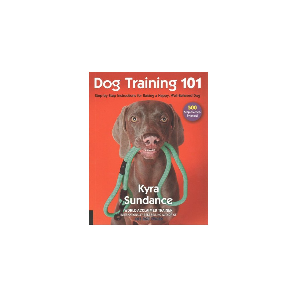 Dog Training 101 : Step-by-Step Instructions for Raising a Happy, Well-Behaved Dog (Paperback) (Kyra