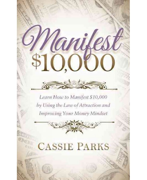 Manifest $10,000 : Learn How to Manifest 10,000 by Using the Law of Attraction and Improving Your Money - image 1 of 1