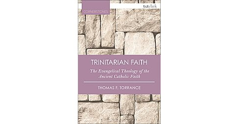 Trinitarian Faith : The Evangelical Theology of the Ancient Catholic Faith (Paperback) (Thomas F. - image 1 of 1