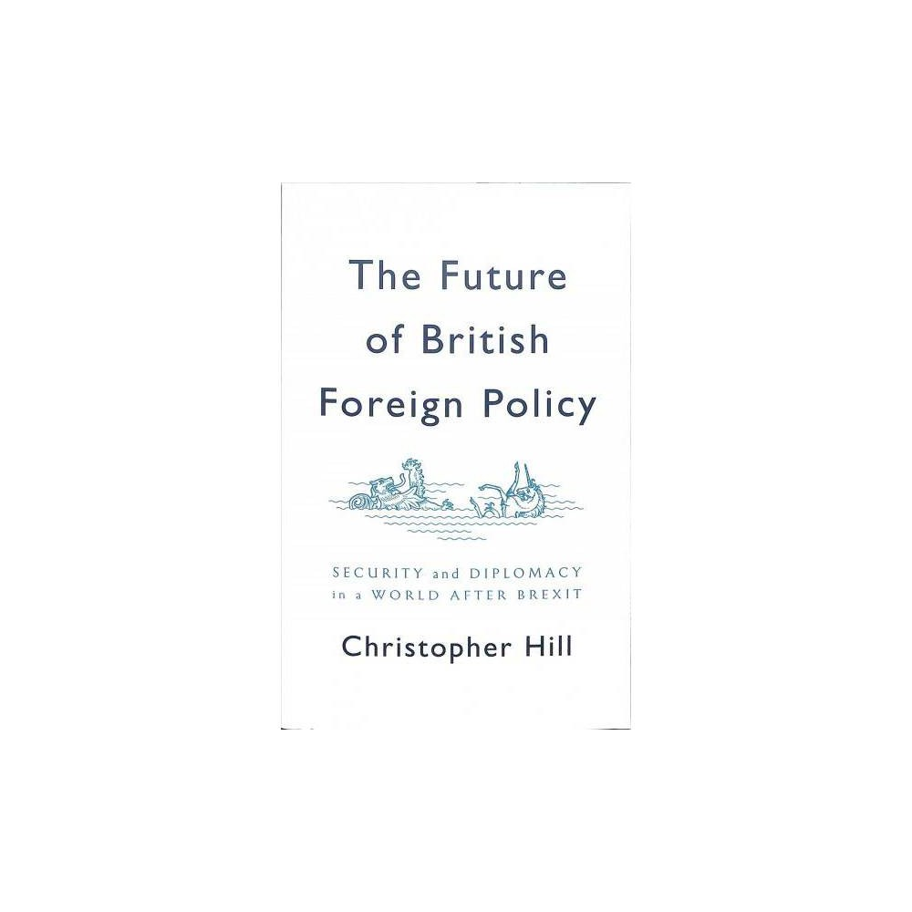 Future of British Foreign Policy : Security and Diplomacy in a World After Brexit - (Paperback)