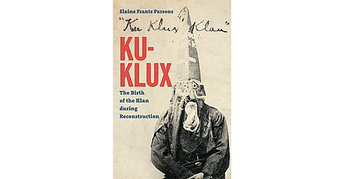 Ku-Klux : The Birth of the Klan During Reconstruction (Hardcover) (Elaine Frantz Parsons) - image 1 of 1