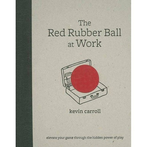 The Red Rubber Ball at Work: Elevate Your Game Through the Hidden Power of Play - by  Kevin Carroll - image 1 of 1