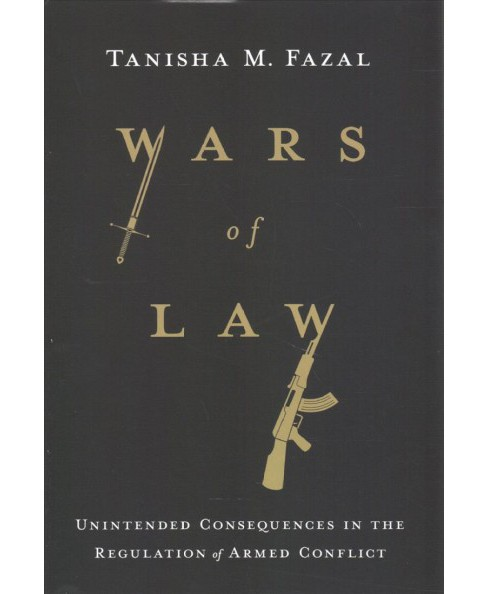 Wars of Law : Unintended Consequences in the Regulation of Armed Conflict -  (Hardcover) - image 1 of 1