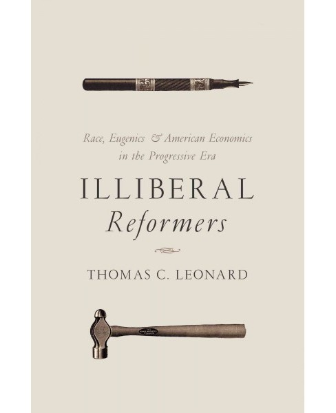Illiberal Reformers : Race, Eugenics, and American Economics in the Progressive Era (Hardcover) (Thomas - image 1 of 1