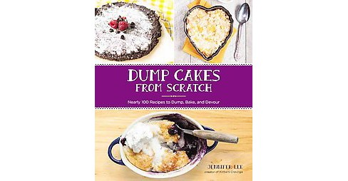 Dump Cakes from Scratch : Nearly 100 Recipes to Dump, Bake, and Devour (Paperback) (Jennifer Lee) - image 1 of 1