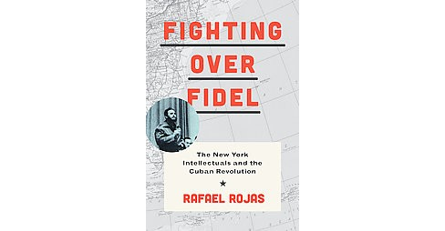 Fighting over Fidel : The New York Intellectuals and the Cuban Revolution (Hardcover) (Rafael Rojas) - image 1 of 1