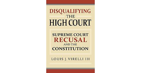 Disqualifying the High Court : Supreme Court Recusal and the Constitution (Hardcover) (III Louis J. - image 1 of 1