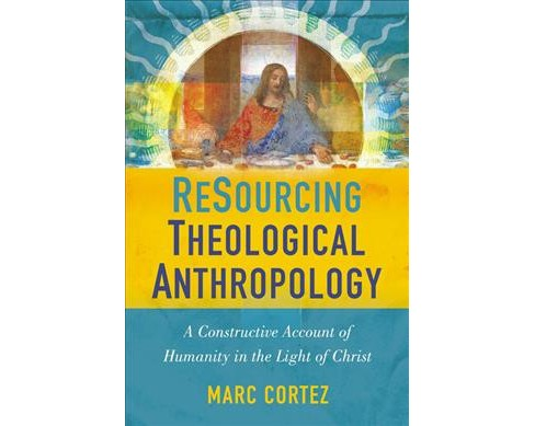 Resourcing Theological Anthropology : A Constructive Account of Humanity in the Light of Christ - image 1 of 1