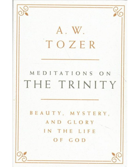 Meditations on the Trinity : Beauty, Mystery, and Glory in the Life of God (Hardcover) (A. W. Tozer) - image 1 of 1