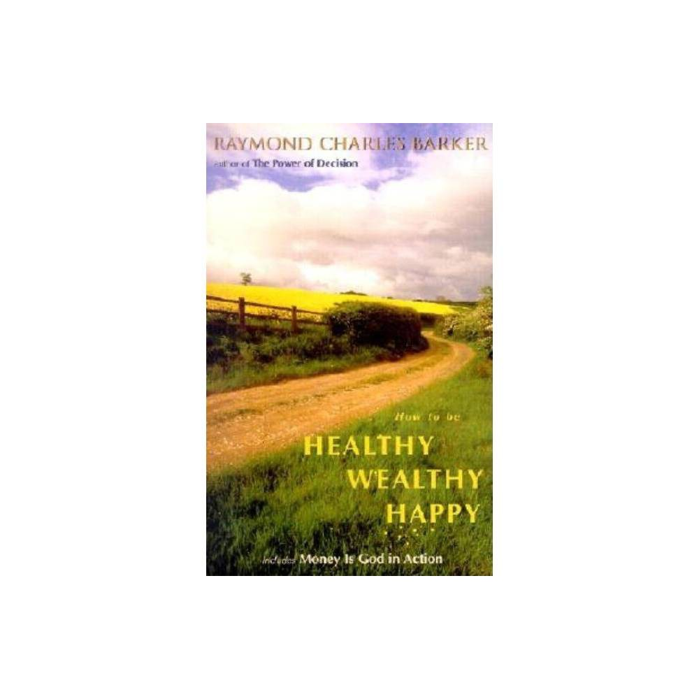 How To Be Healthy Wealthy Happy Mentors Of New Thought Series By Raymond C Barker Paperback