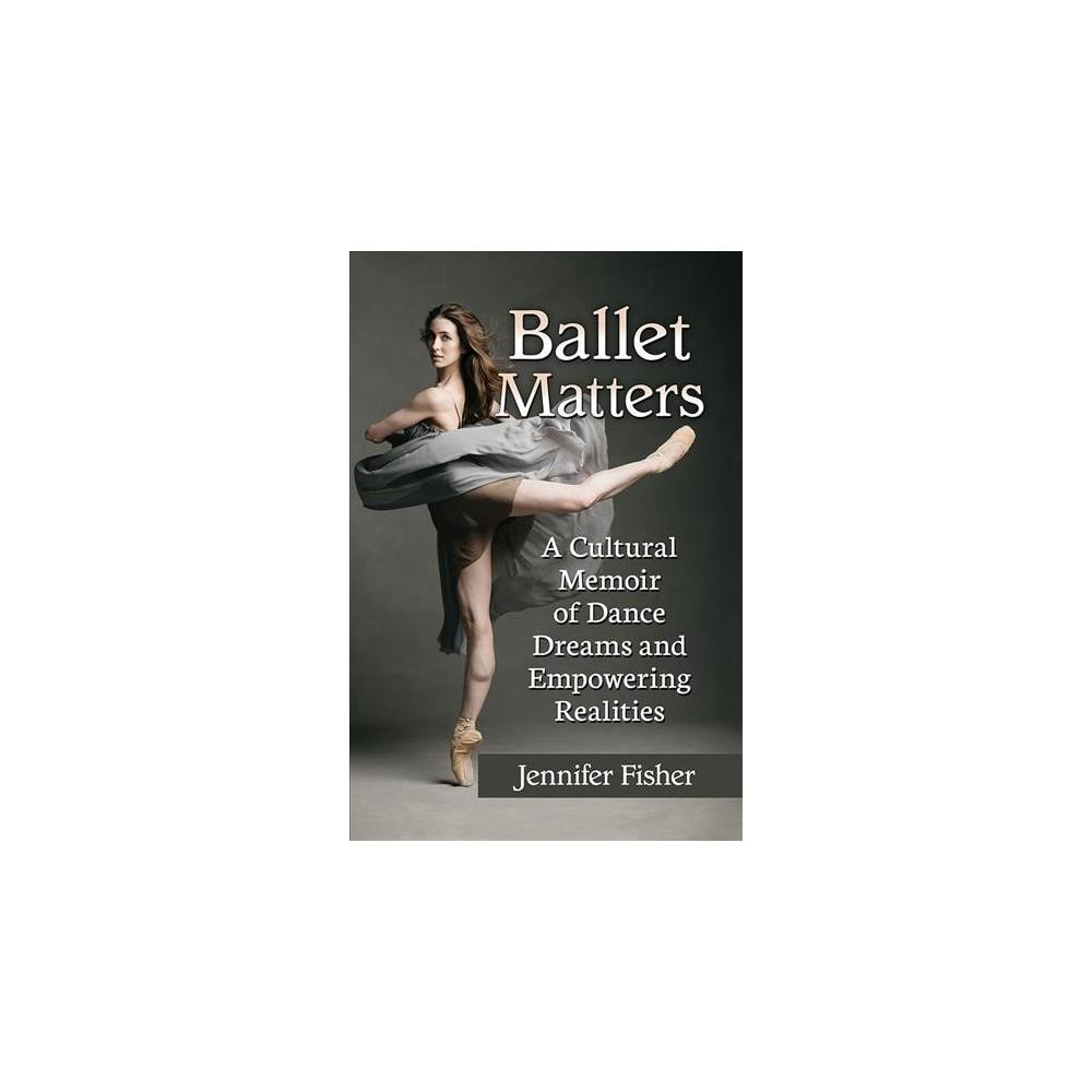 Ballet Matters : A Cultural Memoir of Dance Dreams and Empowering Realities - (Paperback)