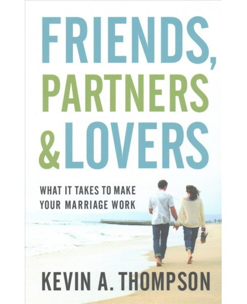 Friends, Partners, and Lovers : What It Takes to Make Your Marriage Work (Paperback) (Kevin A. Thompson) - image 1 of 1