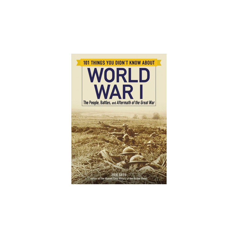 101 Things You Didn't Know About World War I : The People, Battles, and Aftermath of the Great War