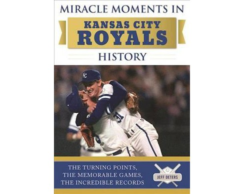 Miracle Moments in Kansas City Royals History : The Turning Points, the Memorable Games, the Incredible - image 1 of 1