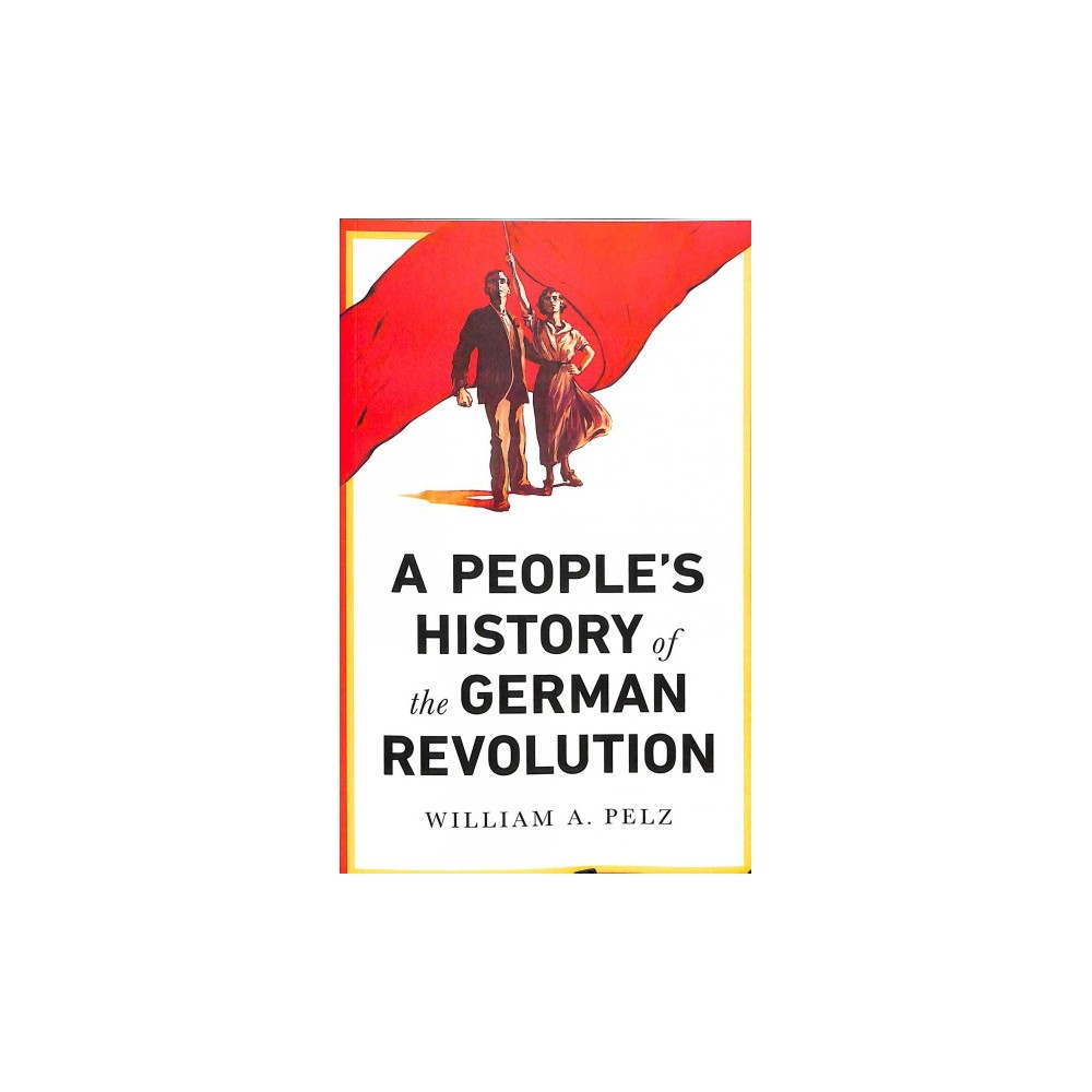 People's History of the German Revolution - by William A. Pelz (Paperback)