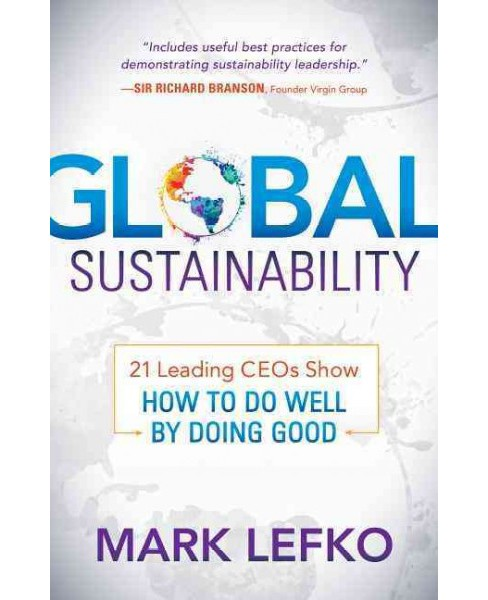 Global Sustainability : 21 Leading CEOs Show How to Do Well by Doing Good (Hardcover) (Mark Lefko) - image 1 of 1