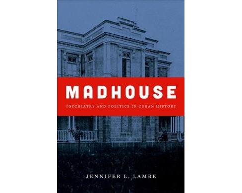 Madhouse : Psychiatry and Politics in Cuban History (Paperback) (Jennifer L. Lambe) - image 1 of 1