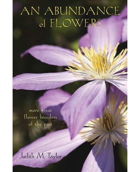 Abundance of Flowers : More Great Flower Breeders of the Past -  by Judith M. Taylor (Paperback) - image 1 of 1