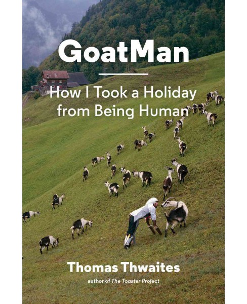 Goatman : How I Took a Holiday from Being Human (Hardcover) (Thomas Thwaites) - image 1 of 1