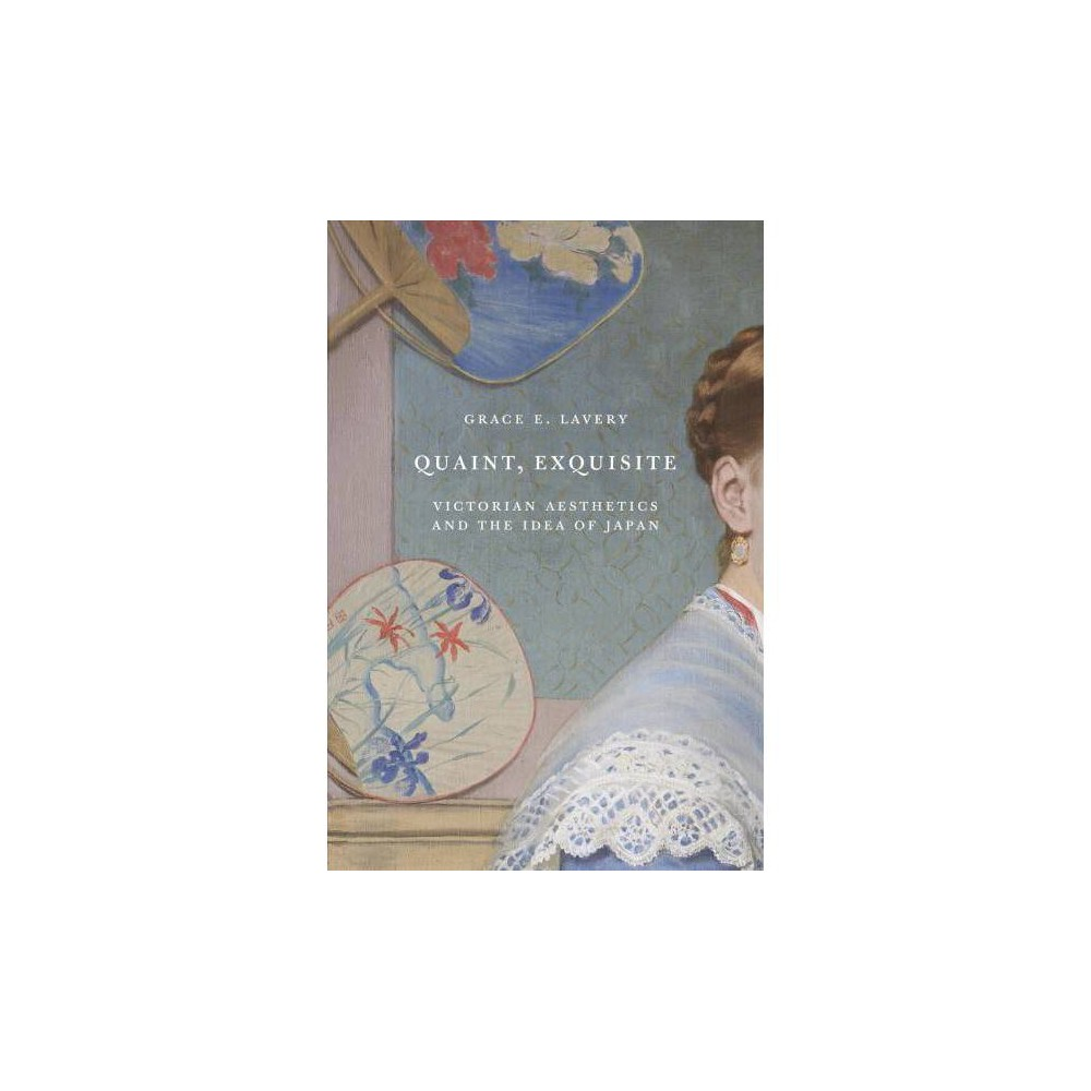Quaint, Exquisite : Victorian Aesthetics and the Idea of Japan - by Grace Lavery (Hardcover)