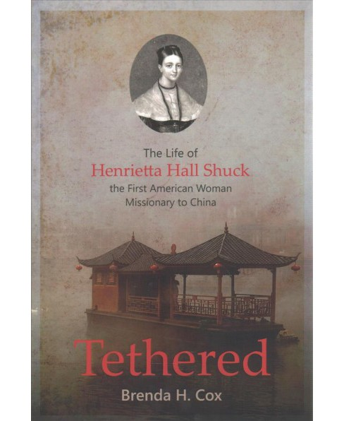 Tethered : The Life of Henrietta Hall Shuck, the First American Woman Missionary to China (Paperback) - image 1 of 1