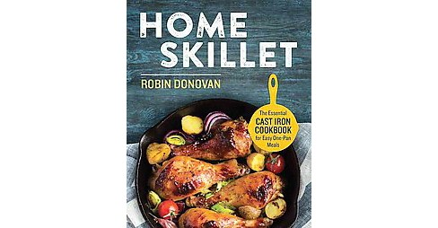 Home Skillet : The Essential Cast Iron Cookbook for Easy One-Pan Meals (Paperback) (Robin Donovan) - image 1 of 1