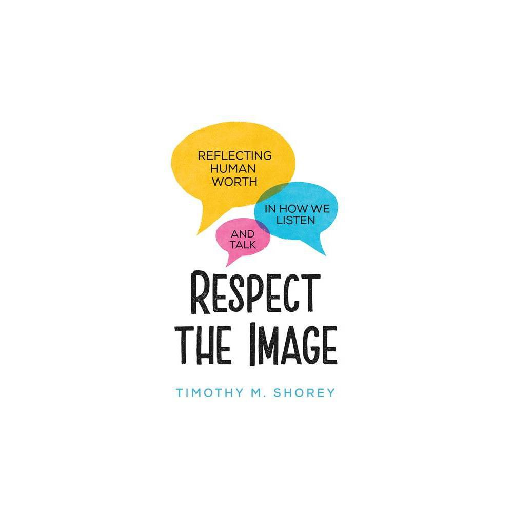 Respect The Image Reflecting Human Worth In How We Listen And Talk By Timothy M Shorey Paperback
