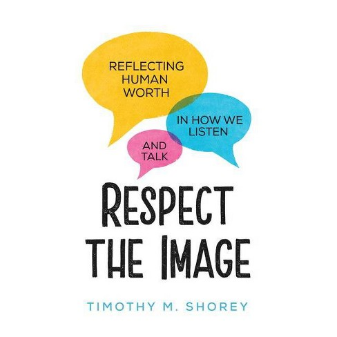 Respect the Image: Reflecting Human Worth in How We Listen and Talk - by  Timothy M Shorey (Paperback) - image 1 of 1