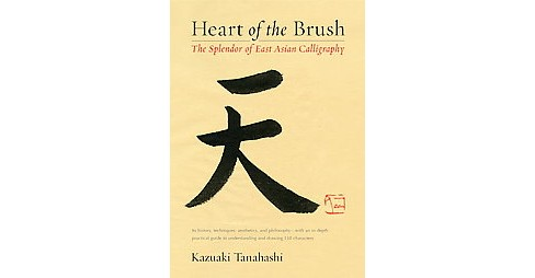 Heart of the Brush : The Splendor of East Asian Calligraphy (Paperback) (Kazuaki Tanahashi) - image 1 of 1