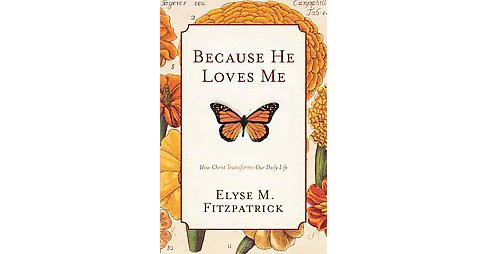 Because He Loves Me : How Christ Transforms Our Daily Life (Paperback) (Elyse M. Fitzpatrick) - image 1 of 1