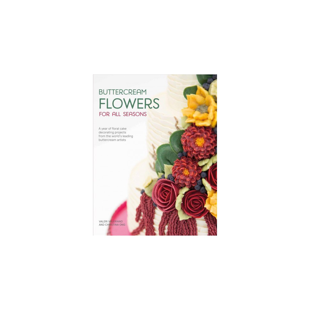 Buttercream Flowers for All Seasons : A Year of Floral Cake Decorating Projects from the World's Leading