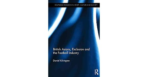 British Asians, Exclusion and the Football Industry (Hardcover) (Daniel Kilvington) - image 1 of 1