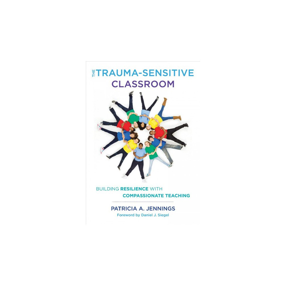 Trauma-Sensitive Classroom : Building Resilience With Compassionate Teaching - (Paperback)