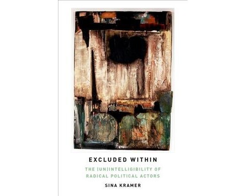Excluded Within : The Un Intelligibility of Radical Political Actors (Hardcover) (Sina Kramer) - image 1 of 1