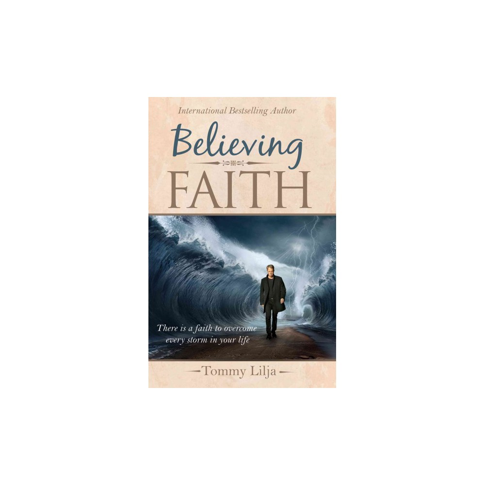 Believing Faith : There Is a Faith to Overcome Every Storm in Your Life (Paperback) (Tommy Lilja)