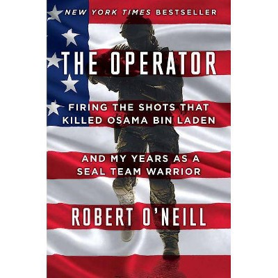 Operator : Firing the Shots That Killed Osama Bin Laden and My Years As a SEAL Team Warrior (Hardcover) - by Robert O'Neill
