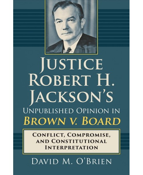 Justice Robert H. Jackson's Unpublished Opinion in Brown v. Board -  by David M. O'Brien (Hardcover) - image 1 of 1