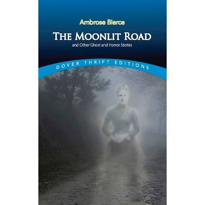 The Moonlit Road and Other Ghost and Horror Stories - (Dover Thrift Editions) 3rd Edition by  Ambrose Bierce (Paperback)
