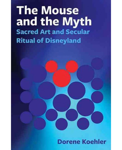 Mouse and the Myth : Sacred Art and Secular Ritual of Disneyland (Paperback) (Ph.D. Dori Koehler) - image 1 of 1