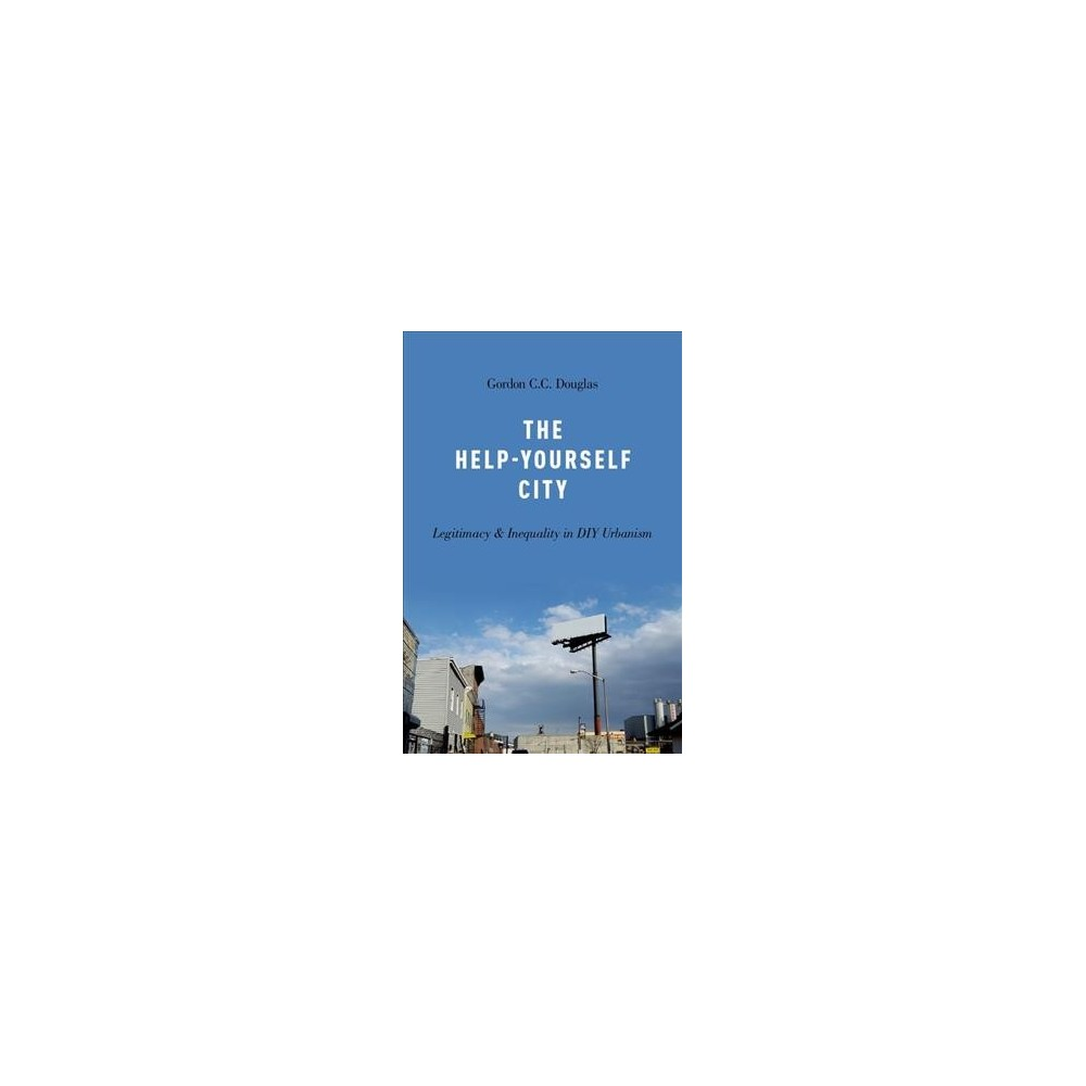 Help-yourself City : Legitimacy and Inequality in Diy Urbanism (Hardcover) (Gordon C. C. Douglas)