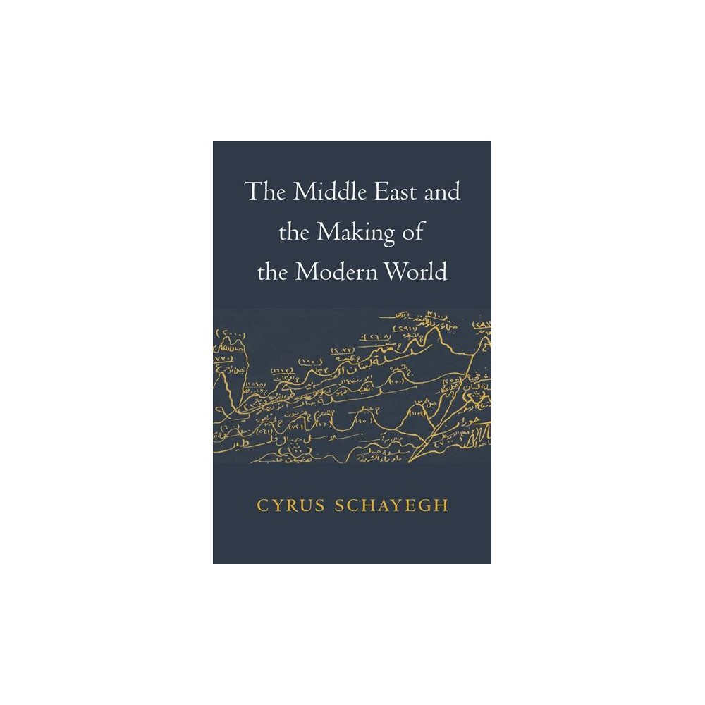 Middle East and the Making of the Modern World - by Cyrus Schayegh (Hardcover)