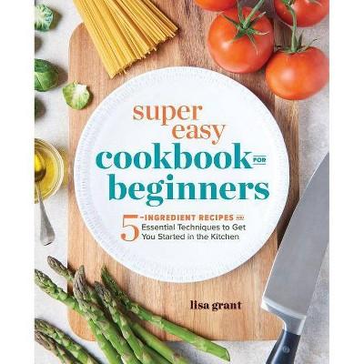 Super Easy Cookbook for Beginners - by Lisa Grant (Paperback)