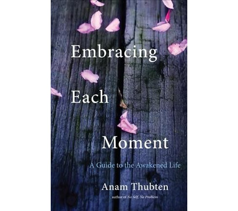 Embracing Each Moment : A Guide to the Awakened Life (Reprint) (Paperback) (Anam Thubten) - image 1 of 1