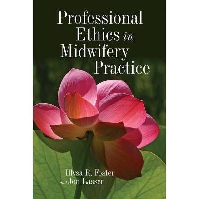 Professional Ethics in Midwifery Practice - by  Illysa R Foster & Jon Lasser (Paperback)