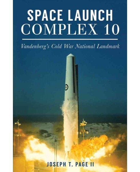 Space Launch Complex 10 : Vandenberg's Cold War National Landmark (Paperback) (II Joseph T. Page) - image 1 of 1