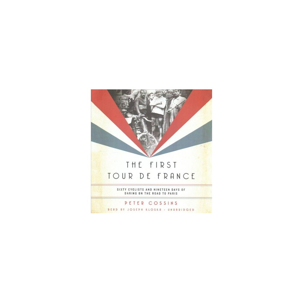 First Tour De France : Sixty Cyclists and Nineteen Days of Daring on the Road to Paris (Unabridged)