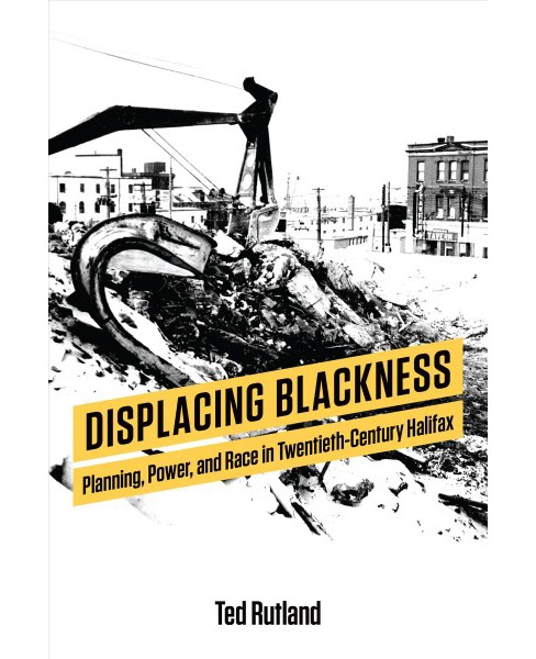 Displacing Blackness : Planning, Power, and Race in Twentieth-century Halifax -  (Paperback) - image 1 of 1