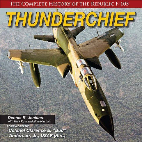 Thunderchief: The Complete History of the Republic F-105 - by  Dennis Jenkins (Hardcover) - image 1 of 1