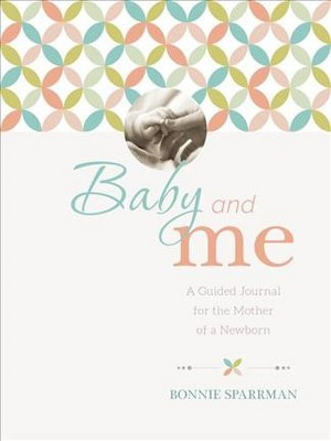 Baby and Me : A Guided Journal for the Mother of a Newborn - by Bonnie Sparrman (Hardcover)