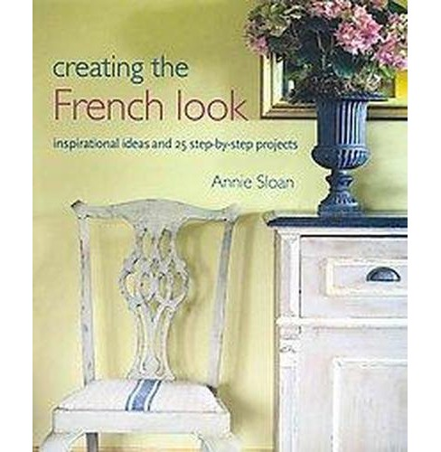 Creating the French Look : Inspirational Ideas and 25 Step-by-step Projects (Reprint) (Paperback) (Annie - image 1 of 1
